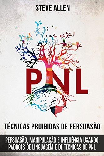 Técnicas proibidas de Persuasão, manipulação e influência usando padrões de linguagem e de técnicas de PNL (2a Edição): Como persuadir, influenciar e manipular ... (Comunicação e Persuasão indispensáveis)