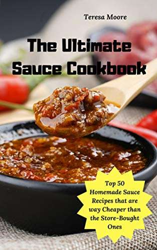The Ultimate Sauce Cookbook: Top 50 Homemade Sauce Recipes that are way Cheaper than the Store-Bought Ones (Delicious Recipes Book 90)