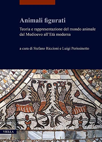 Animali Figurati: Teoria E Rappresentazione Del Mondo Animale Dal Medioevo All'eta Moderna (I Libri Di Viella. Arte)