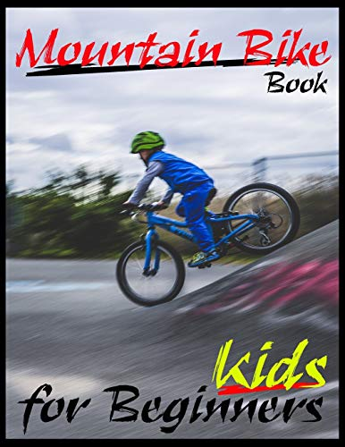 Mountain Bike Book For Beginners Kids: All You Need About Mountain Bike Guide, Specific Method To Be Professionals Biking