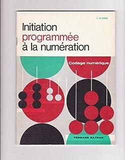 Initiation programmée à la numération.codage numérique. J. Clarke.