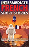 Intermediate French Short Stories: 10 Amazing Short Tales to Learn French & Quickly Grow Your Vocabulary the Fun Way! (Intermediate French Stories t. 1)