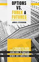 Options Vs Forex & Futures: A Pragmatic Guide For Beginner Traders. Learn How To Practice By Using Demos and Simulators
