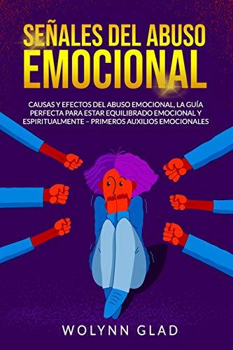 Señales del Abuso Emocional: Causas y Efectos del Abuso Emocional, la Guía Perfecta para Estar Equilibrado Emocional y Espiritualmente – Primeros Auxilios Emocionales