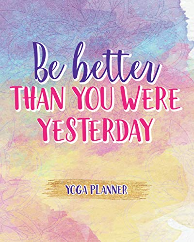 Be Better Than You Were Yesterday: Yoga Planner Plan Your Practices And Track Your Progress Design