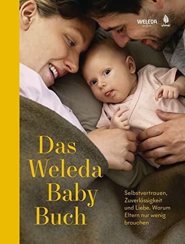 Das Weleda Babybuch: Selbstvertrauen, Zuverlässigkeit und Liebe. Warum Eltern nur wenig brauchen