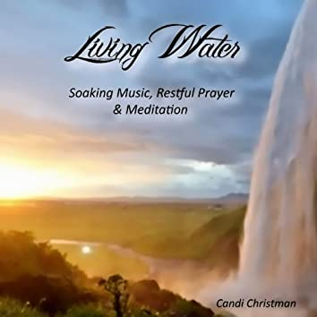 Living Water - Soaking Music, Restful Prayer & Meditation