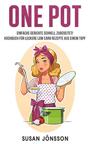 One Pot: Einfache Gerichte schnell zubereitet! Kochbuch für leckere Low Carb Rezepte aus einem Topf