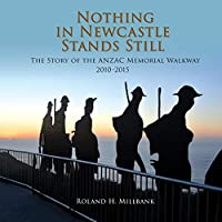 Nothing in Newcastle Stands Still: The Story of the ANZAC Memorial Walkway 2010-2015.