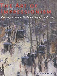 The Art of Impressionism: Painting Technique and the Making of Modernity