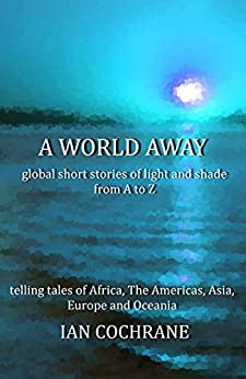 A world away: global short stories of light and shade from A to Z by [Ian Cochrane]