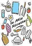 le mie ricette: libro di ricette vuoto | le mie ricette preferite - il mio ricettario di piatti - vuoto per creare i tuoi quaderni di piatti