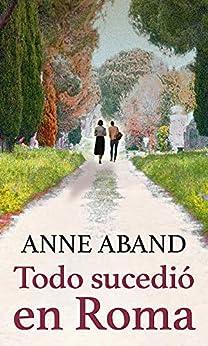 Todo sucedió en Roma: Amor y acción en la ciudad eterna (Spanish Edition) by [Anne Aband]