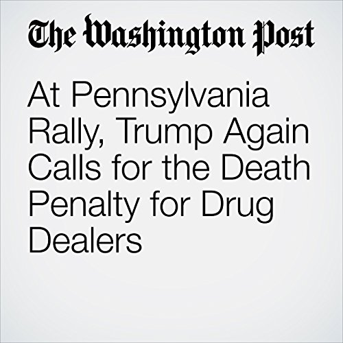 At Pennsylvania Rally, Trump Again Calls for the Death Penalty for Drug Dealers copertina