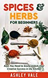 Spices & Herbs for Beginners: Keys You Need to Easily Unlock Your Creative Success in the Kitchen...