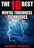 The 10 Best Mental Toughness Exercises: How to Develop Self-Confidence, Self-Discipline, Assertiveness, and Courage in Business, Sports and Health (The 10 Best Series Book 5)