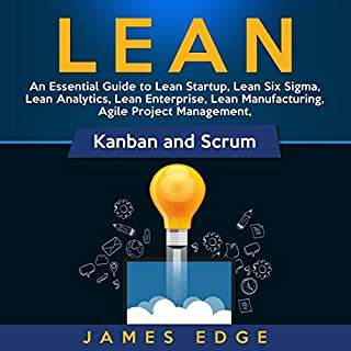 Lean: An Essential Guide to Lean Startup, Lean Six Sigma, Lean Analytics, Lean Enterprise, Lean Manufacturing, Agile Project Management, Kanban and Scrum                   By:                                                                                                                                 James Edge                               Narrated by:                                                                                                                                 Sam Slydell                      Length: 5 hrs and 11 mins     17 ratings     Overall 5.0