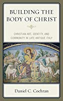 Building the Body of Christ: Christian Art, Identity, and Community in Late Antique Italy