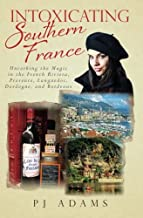 Intoxicating Southern France: Uncorking the Magic in the French Riviera, Provence, Languedoc, Dordogne, and Bordeaux (PJ A...