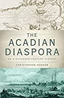 The Acadian Diaspora: An Eighteenth-Century History (Oxford Studies in International History)