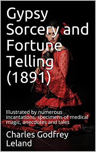 Gypsy Sorcery and Fortune Telling (1891): Illustrated by numerous incantations, specimens of medical magic, anecdotes and tales (English Edition)