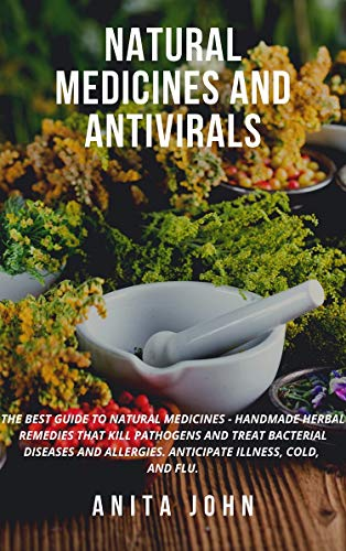 NATURAL MEDICINES AND ANTIVIRALS: THE BEST GUIDE TO NATURAL MEDICINES - HANDMADE HERBAL REMEDIES THAT KILL PATHOGENS AND TREAT BACTERIAL DISEASES AND ALLERGIES. ANTICIPATE ILLNESS, COLD, AND FLU.