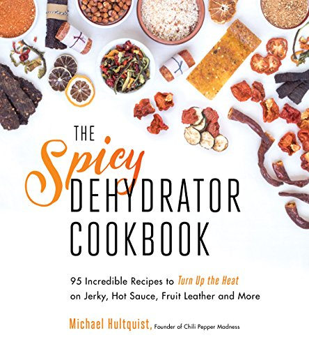 Review Of The Spicy Dehydrator Cookbook: 95 Incredible Recipes to Turn Up the Heat on Jerky, Hot Sau...
