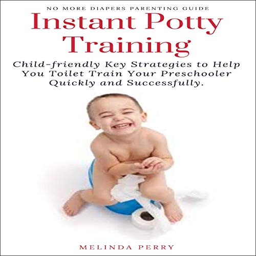 Instant Potty Training: Child-Friendly Key Strategies to Help You Toilet Train Your Preschooler Quickly and Successfully cover art