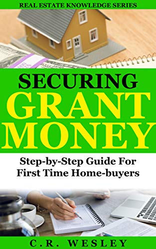 Securing Grant Money:Step-By-Step Guide For First-Time Homebuyers (Real Estate Knowledge Series Book 1) by [C.R. Wesley]