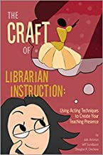 The Craft of Librarian Instruction: Using Acting Techniques to Create Your Teaching Presence