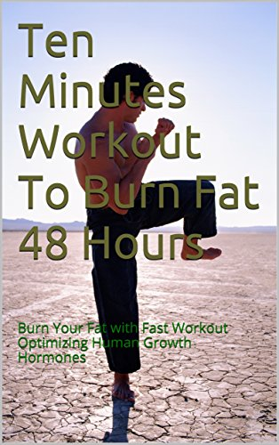 Ten Minutes Workout To Burn Fat 48 Hours: Burn Your Fat with Fast Workout Optimizing Human Growth Hormones