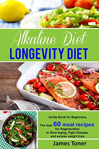 Alkaline Diet - Longevity Diet. Guide Book for Beginners.: The best 60 meal recipes for Regeneration to Slow Aging, Fight Disease, and excess weight loss.