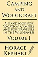 Camping and Woodcraft: A Handbook for Vacation Campers and for Travelers in the Wilderness (Volume I)