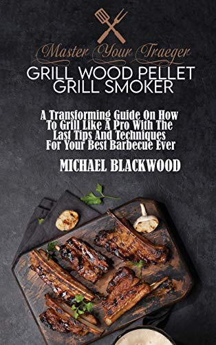 Master Your Traeger Grill Wood Pellet Grill Smoker: A Transforming Guide On How To Grill Like A Pro With The Last Tips And Techniques For Your Best Barbecue Ever