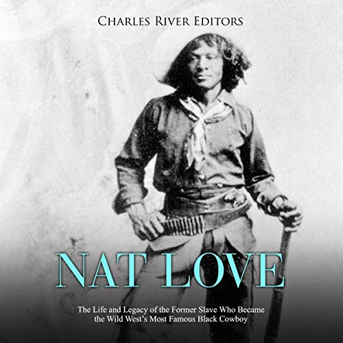 Nat Love: The Life and Legacy of the Former Slave Who Became the Wild West's Most Famous Black Cowboy cover art