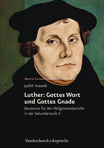 Luther: Gottes Wort und Gottes Gnade: Bausteine für den Religionsunterricht in der Sekundarstufe II. Martin Luther - Leben, Werk und Wirken. Mit Kopiervorlagen