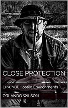 Close Protection: Luxury & Hostile Environments by [Orlando Wilson]