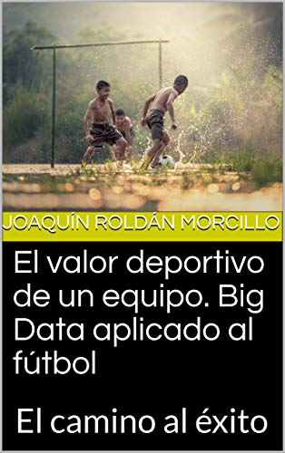 El valor deportivo de un equipo. Big Data aplicado al fútbol: El camino al éxito (Spanish Edition)