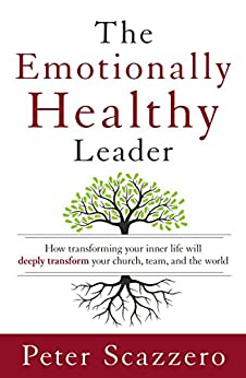The Emotionally Healthy Leader: How Transforming Your Inner Life Will Deeply Transform Your Church, Team, and the World by [Peter Scazzero]