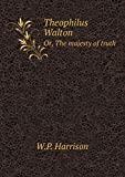 Theophilus Walton Or, The majesty of truth