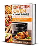 Convection Oven Cookbook: Learn How to Master All Types of Countertop Convection Oven. Including...