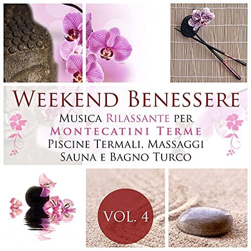Weekend Benessere Vol 4 - La Miglior Musica Rilassante New Age con Suoni della Natura per Montecatini Terme, Centro Benessere, Piscine Termali, Massaggi, Cure Termali, Sauna Finlandese e Bagno Turco