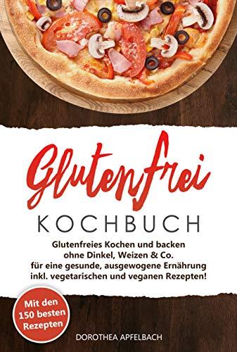 Glutenfrei Kochbuch: Mit den 150 besten Rezepten - Glutenfreies Kochen und backen ohne Dinkel, Weizen & Co. - inkl. vegetarischen und veganen Rezepten für eine gesunde, ausgewogene Ernährung