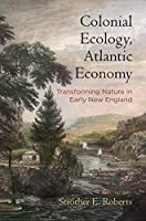 Colonial Ecology, Atlantic Economy: Transforming Nature in Early New England (Early American Studies)