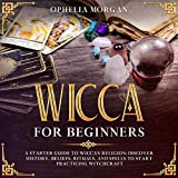 Wicca for Beginners: A Starter Guide to Wiccan Religion: Discover History, Beliefs, Rituals, and Spells to Start Practicing Witchcraft.