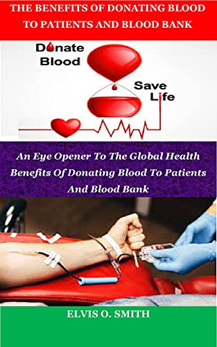 THE BENEFITS OF DONATING BLOOD TO PATIENTS AND BLOOD BANK: An Eye Opener To The Global Health Benefits Of Donating Blood To Patients And Blood Bank (English Edition)