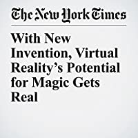 With New Invention, Virtual Reality's Potential for Magic Gets Real's image