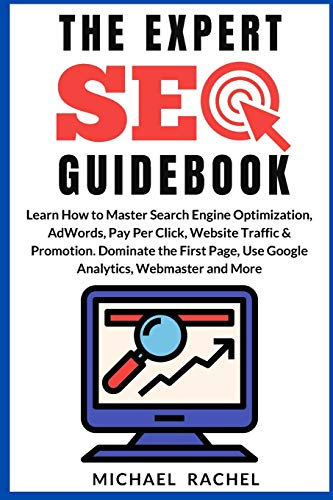 The Expert Seo Guidebook: Learn How to Master Search Engine Optimization, AdWords, Pay Per Click, Website Traffic & Promotion. Dominate the First Page, Use Google Analytics, Webmaster and More