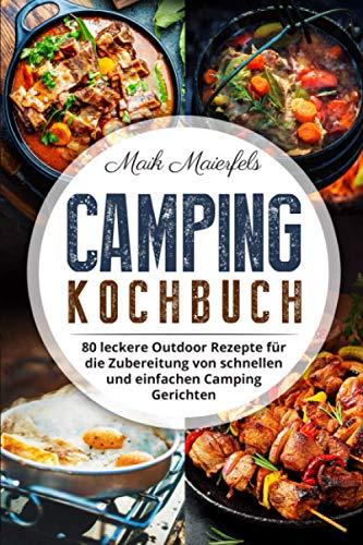 Camping Kochbuch: 80 leckere Outdoor Rezepte für die Zubereitung von schnellen und einfachen Camping Gerichten