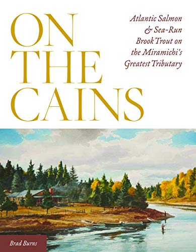 On the Cains: Atlantic Salmon and Sea-Run Brook Trout on the Miramichi's Greatest Tributary